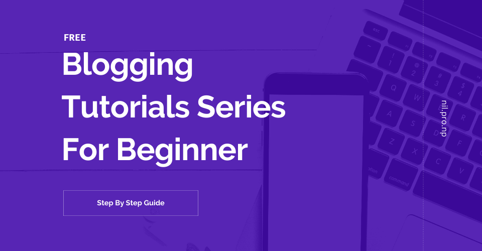 Free Blogging Tutorials Series For Beginner - Complete step-by-step guide